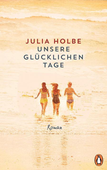 Julia Holbe: Unsere glücklichen Tage